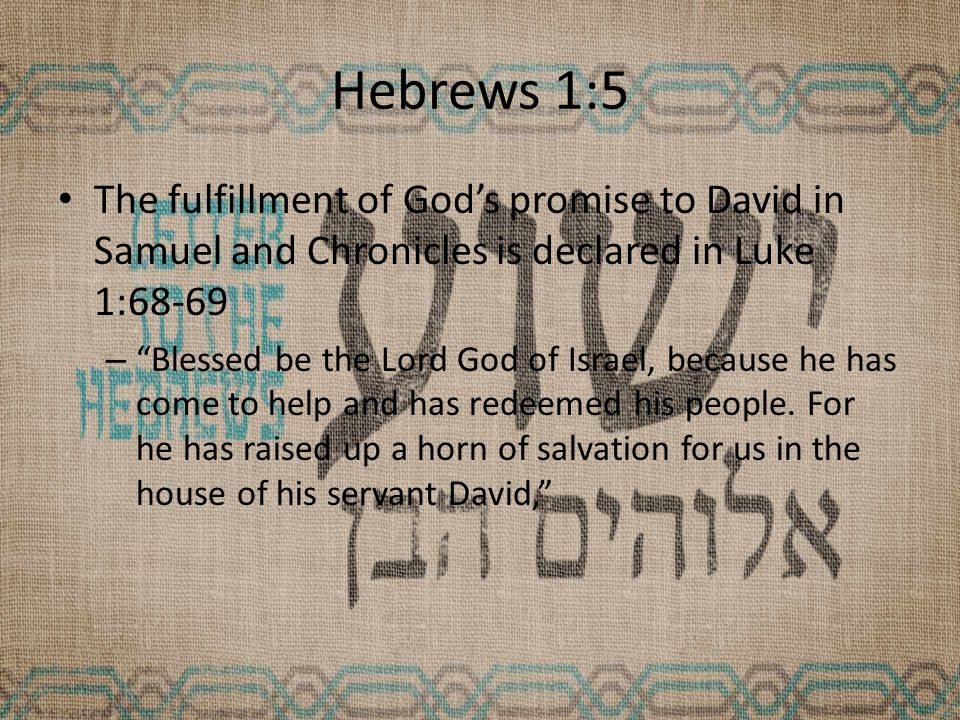Hebrews 1:5 The fulfillment of God's promise to David in Samuel and Chronicles is declared in Luke 1:68-69 – Blessed be the Lord God of Israel, because he has come to help and has redeemed his people.