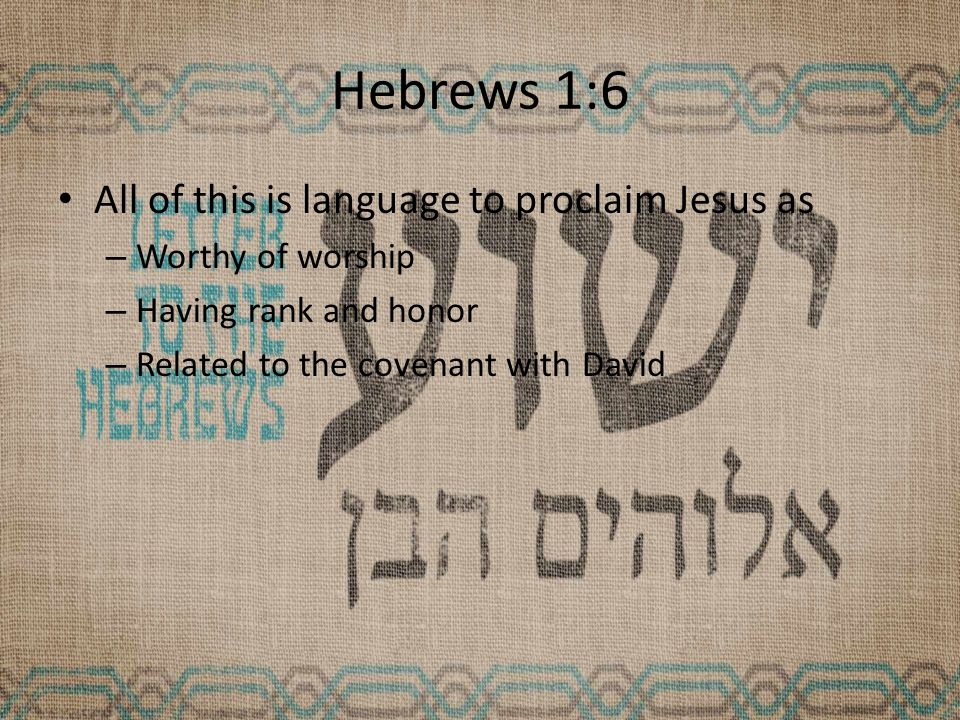 Hebrews 1:6 All of this is language to proclaim Jesus as – Worthy of worship – Having rank and honor – Related to the covenant with David