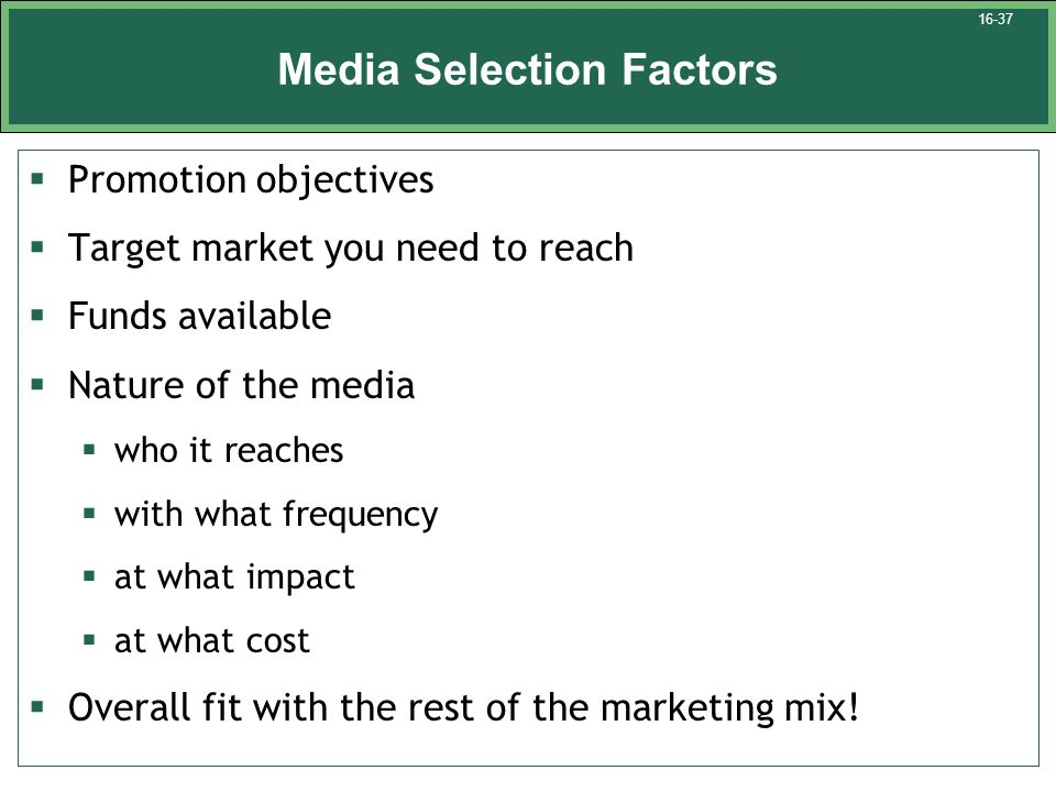 Media Selection Factors  Promotion objectives  Target market you need to reach  Funds available  Nature of the media  who it reaches  with what frequency  at what impact  at what cost  Overall fit with the rest of the marketing mix.