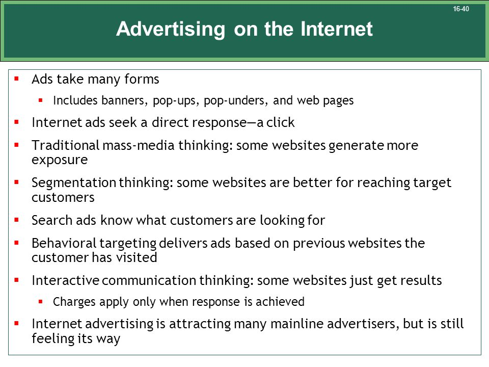 Advertising on the Internet  Ads take many forms  Includes banners, pop-ups, pop-unders, and web pages  Internet ads seek a direct response—a click  Traditional mass-media thinking: some websites generate more exposure  Segmentation thinking: some websites are better for reaching target customers  Search ads know what customers are looking for  Behavioral targeting delivers ads based on previous websites the customer has visited  Interactive communication thinking: some websites just get results  Charges apply only when response is achieved  Internet advertising is attracting many mainline advertisers, but is still feeling its way 16-40