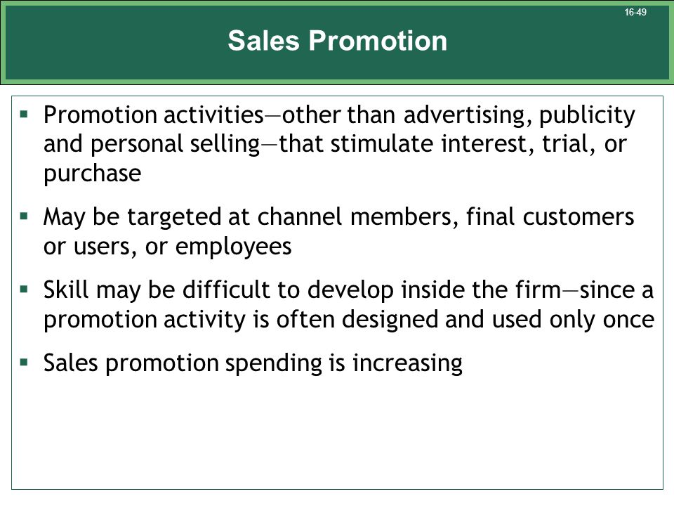 Sales Promotion  Promotion activities—other than advertising, publicity and personal selling—that stimulate interest, trial, or purchase  May be targeted at channel members, final customers or users, or employees  Skill may be difficult to develop inside the firm—since a promotion activity is often designed and used only once  Sales promotion spending is increasing 16-49