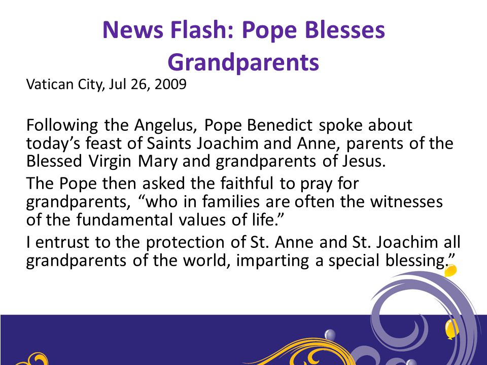 News Flash: Pope Blesses Grandparents Vatican City, Jul 26, 2009 Following the Angelus, Pope Benedict spoke about today's feast of Saints Joachim and Anne, parents of the Blessed Virgin Mary and grandparents of Jesus.