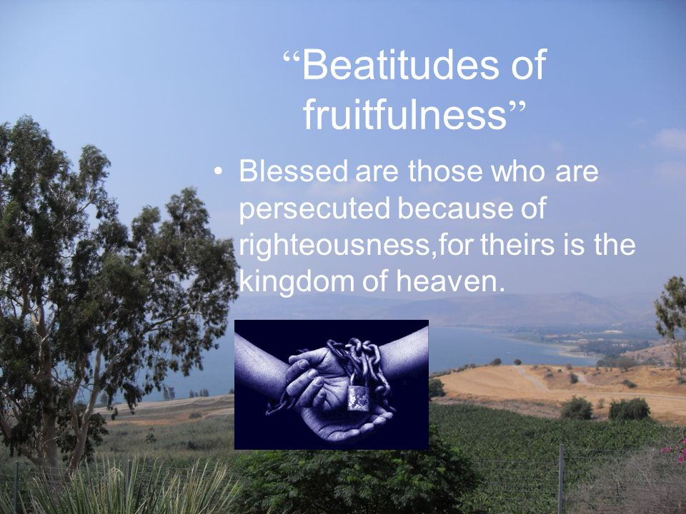Beatitudes of fruitfulness Blessed are those who are persecuted because of righteousness,for theirs is the kingdom of heaven.