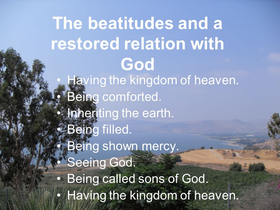 The beatitudes and a restored relation with God Having the kingdom of heaven.