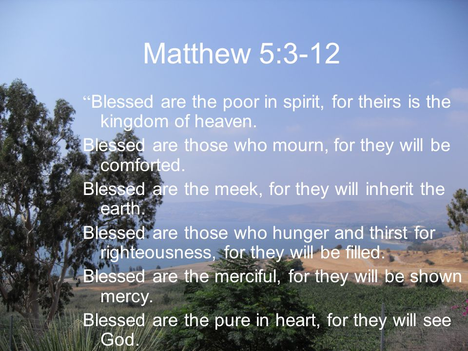 Matthew 5:3-12 Blessed are the poor in spirit, for theirs is the kingdom of heaven.