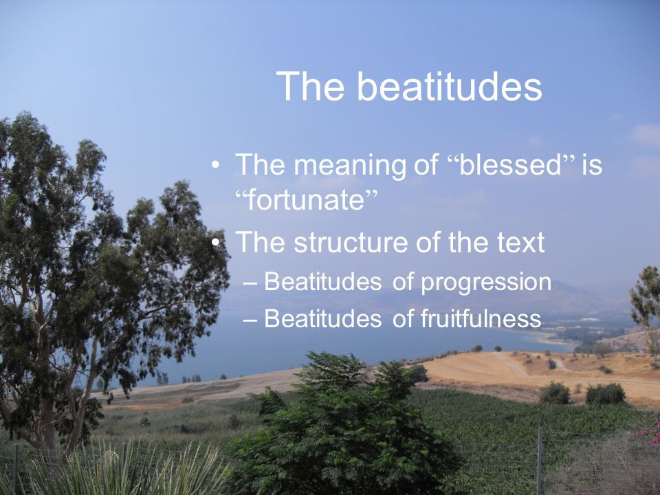 The beatitudes The meaning of blessed is fortunate The structure of the text –Beatitudes of progression –Beatitudes of fruitfulness