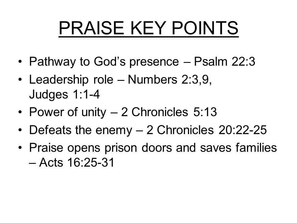 PRAISE KEY POINTS Pathway to God's presence – Psalm 22:3 Leadership role – Numbers 2:3,9, Judges 1:1-4 Power of unity – 2 Chronicles 5:13 Defeats the enemy – 2 Chronicles 20:22-25 Praise opens prison doors and saves families – Acts 16:25-31