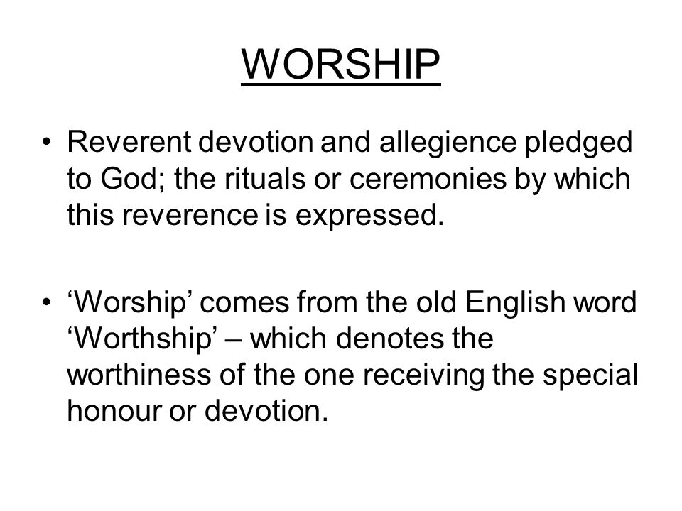 WORSHIP Reverent devotion and allegience pledged to God; the rituals or ceremonies by which this reverence is expressed.