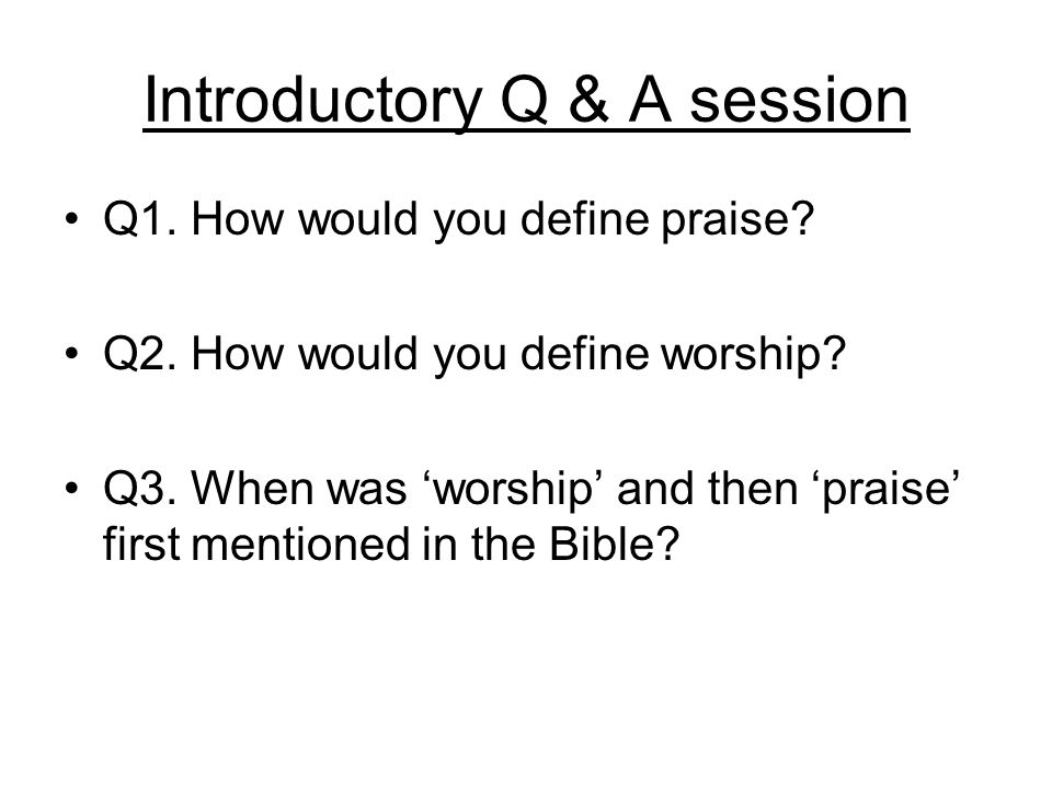 Introductory Q & A session Q1. How would you define praise.