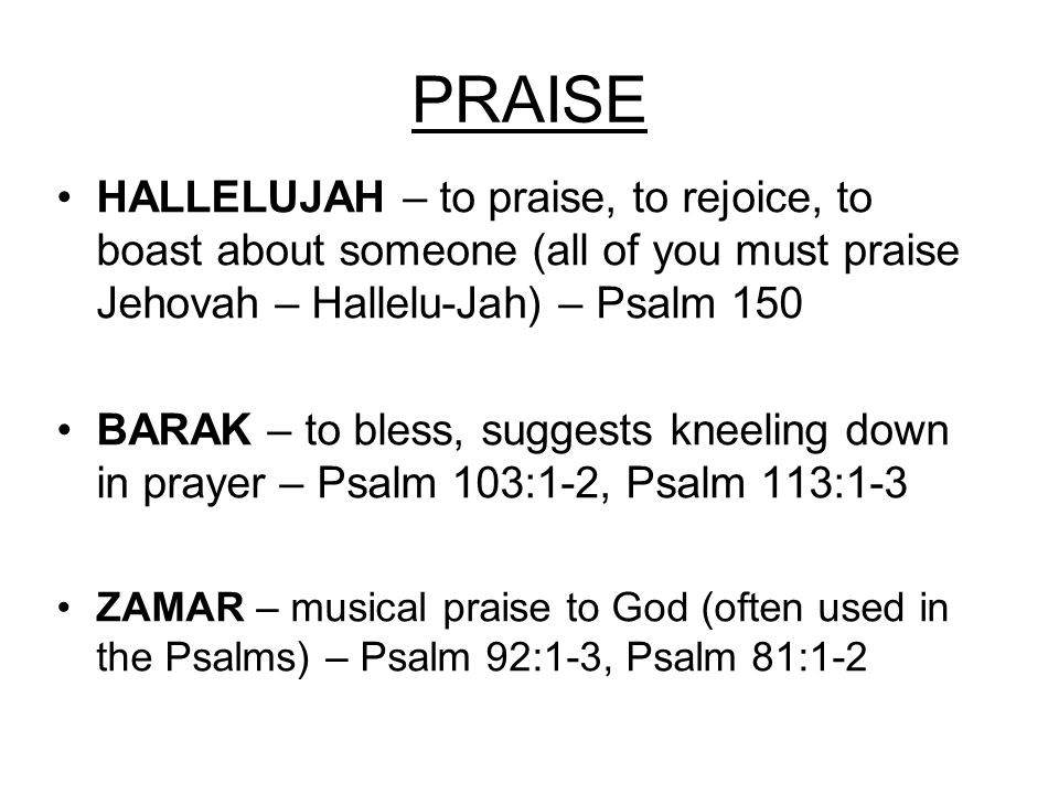 PRAISE HALLELUJAH – to praise, to rejoice, to boast about someone (all of you must praise Jehovah – Hallelu-Jah) – Psalm 150 BARAK – to bless, suggests kneeling down in prayer – Psalm 103:1-2, Psalm 113:1-3 ZAMAR – musical praise to God (often used in the Psalms) – Psalm 92:1-3, Psalm 81:1-2