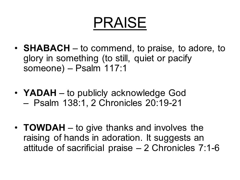 PRAISE SHABACH – to commend, to praise, to adore, to glory in something (to still, quiet or pacify someone) – Psalm 117:1 YADAH – to publicly acknowledge God – Psalm 138:1, 2 Chronicles 20:19-21 TOWDAH – to give thanks and involves the raising of hands in adoration.