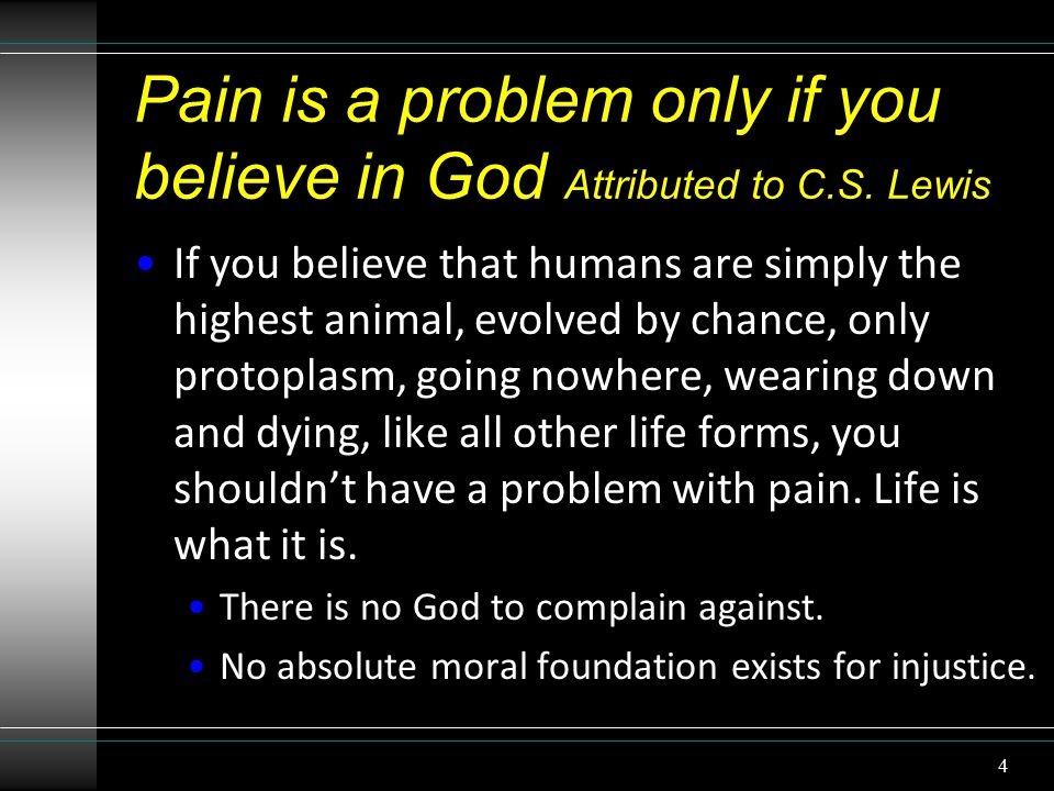 Pain is a problem only if you believe in God Attributed to C.S.