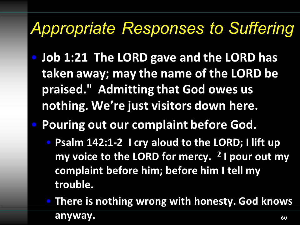Appropriate Responses to Suffering Job 1:21 The LORD gave and the LORD has taken away; may the name of the LORD be praised. Admitting that God owes us nothing.