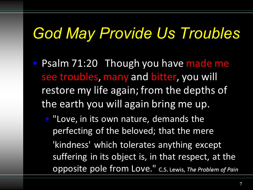 God May Provide Us Troubles Psalm 71:20 Though you have made me see troubles, many and bitter, you will restore my life again; from the depths of the earth you will again bring me up.