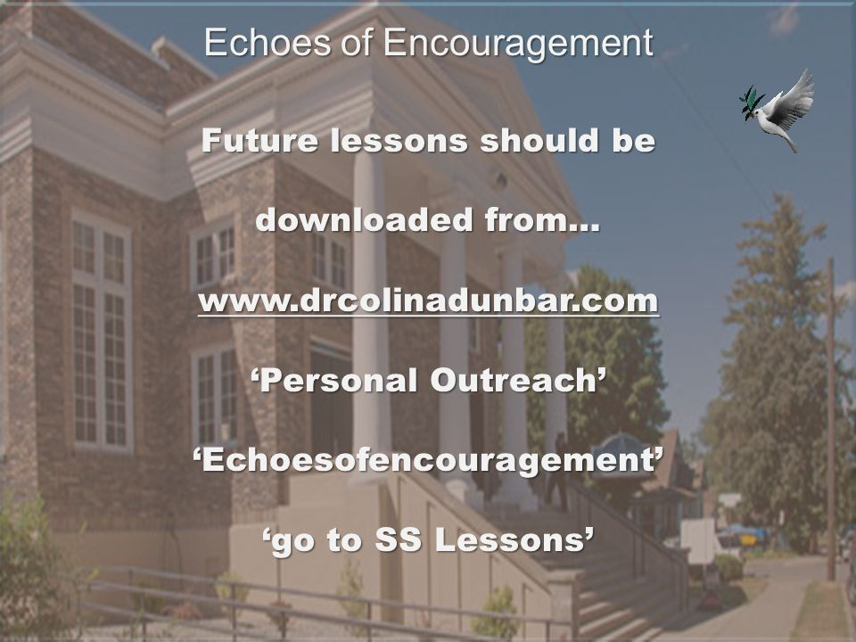 Future lessons should be downloaded from… www.drcolinadunbar.com 'Personal Outreach' 'Echoesofencouragement' 'go to SS Lessons' Echoes of Encouragemen