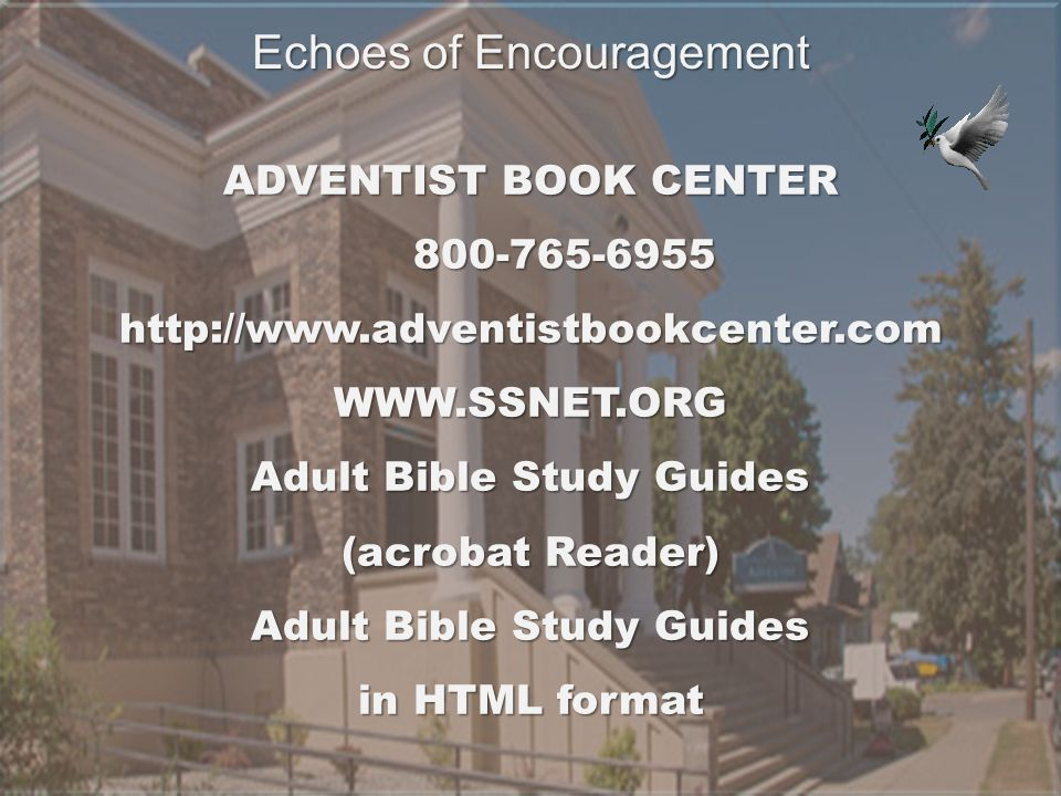 ADVENTIST BOOK CENTER 800-765-6955 http://www.adventistbookcenter.comWWW.SSNET.ORG Adult Bible Study Guides (acrobat Reader) Adult Bible Study Guides in HTML format Echoes of Encouragement