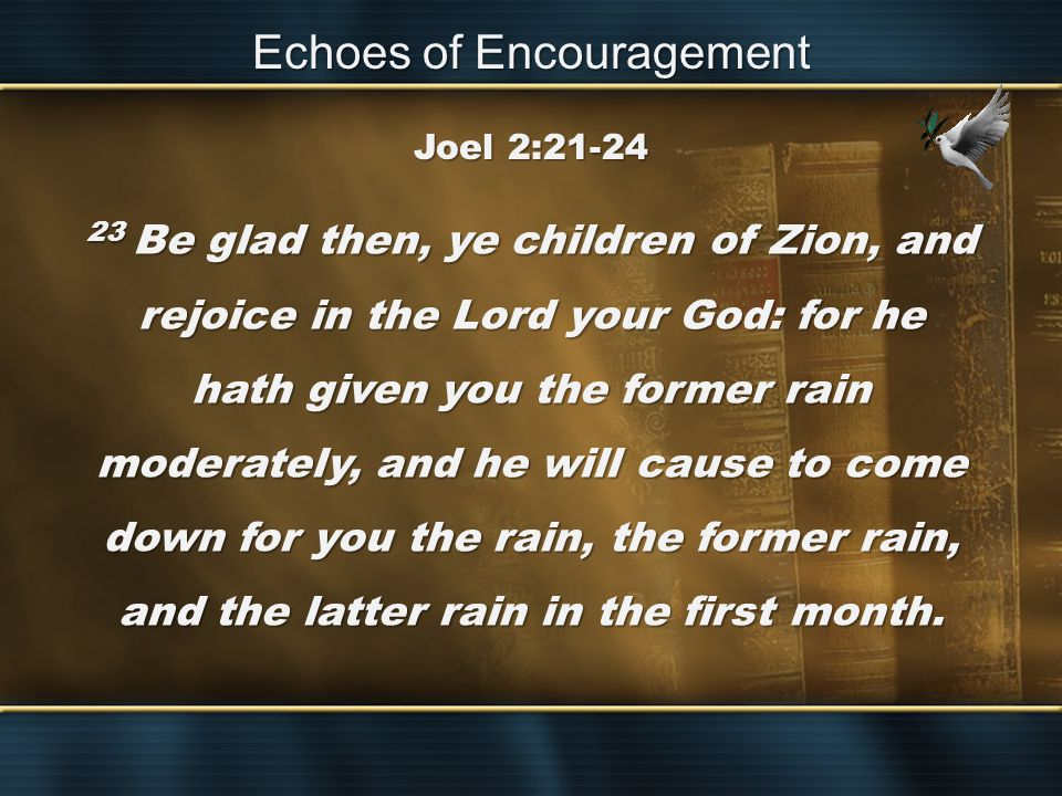23 Be glad then, ye children of Zion, and rejoice in the Lord your God: for he hath given you the former rain moderately, and he will cause to come down for you the rain, the former rain, and the latter rain in the first month.