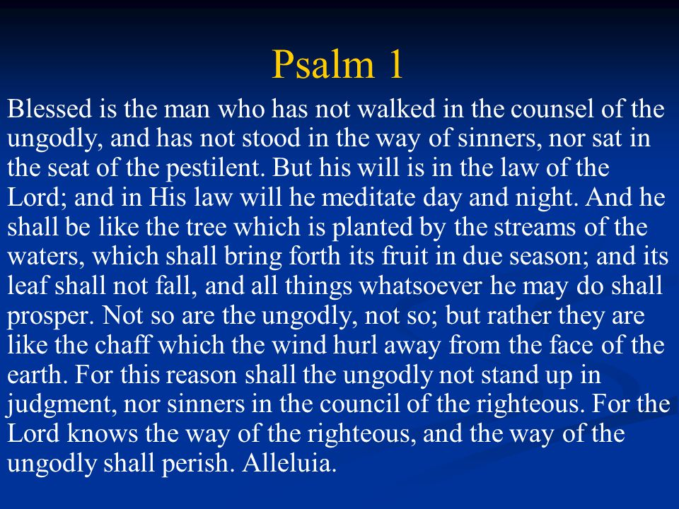 Psalm 1 Blessed is the man who has not walked in the counsel of the ungodly, and has not stood in the way of sinners, nor sat in the seat of the pestilent.