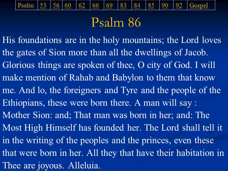 His foundations are in the holy mountains; the Lord loves the gates of Sion more than all the dwellings of Jacob.