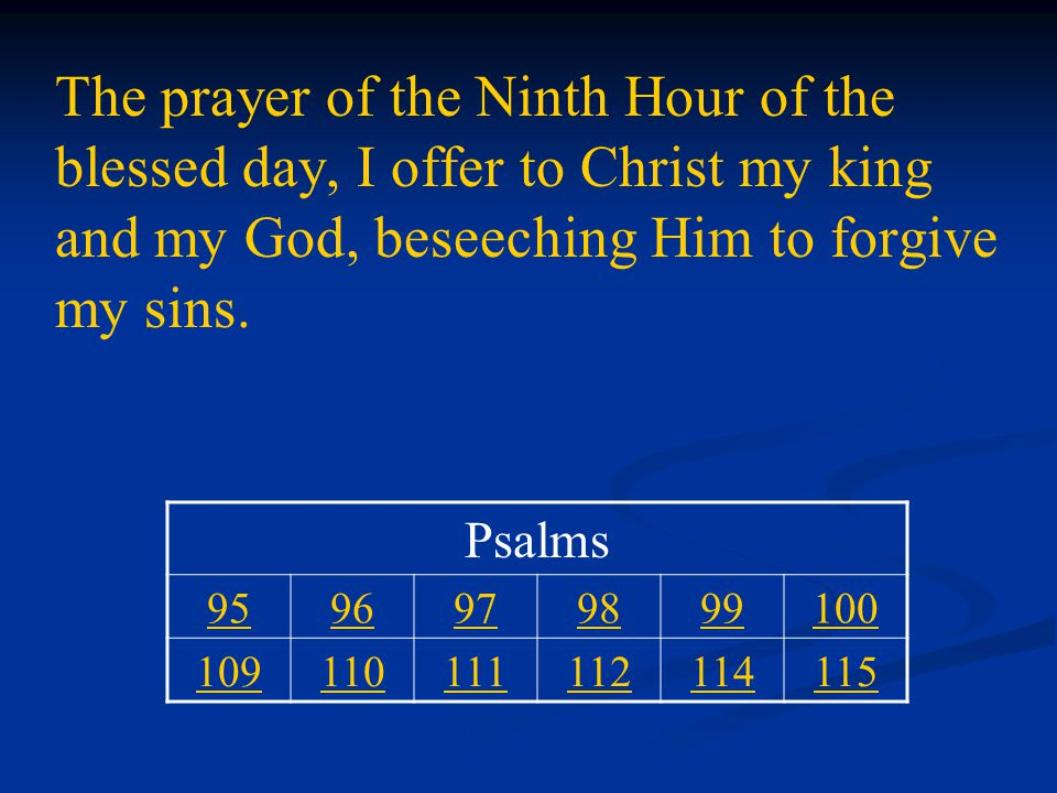 The prayer of the Ninth Hour of the blessed day, I offer to Christ my king and my God, beseeching Him to forgive my sins.