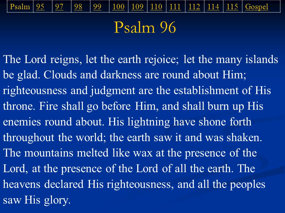 Psalm 96 Psalm95979899100109110111112114115Gospel The Lord reigns, let the earth rejoice; let the many islands be glad.