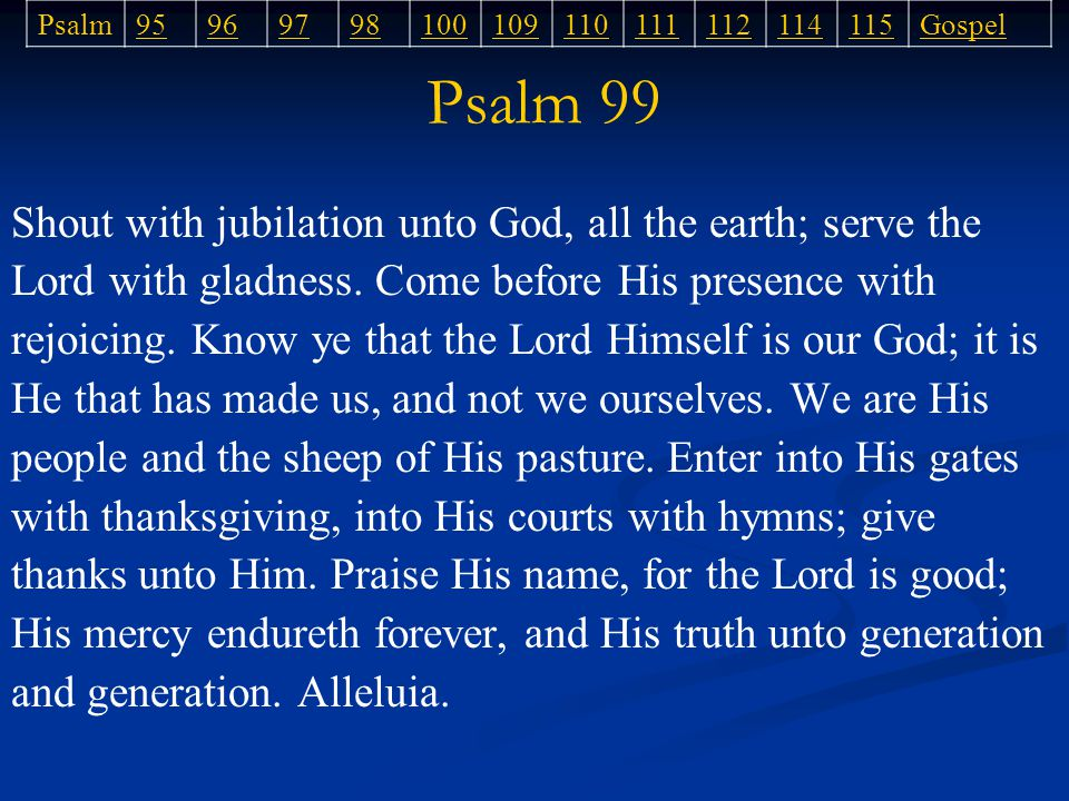Psalm 99 Psalm95969798100109110111112114115Gospel Shout with jubilation unto God, all the earth; serve the Lord with gladness.