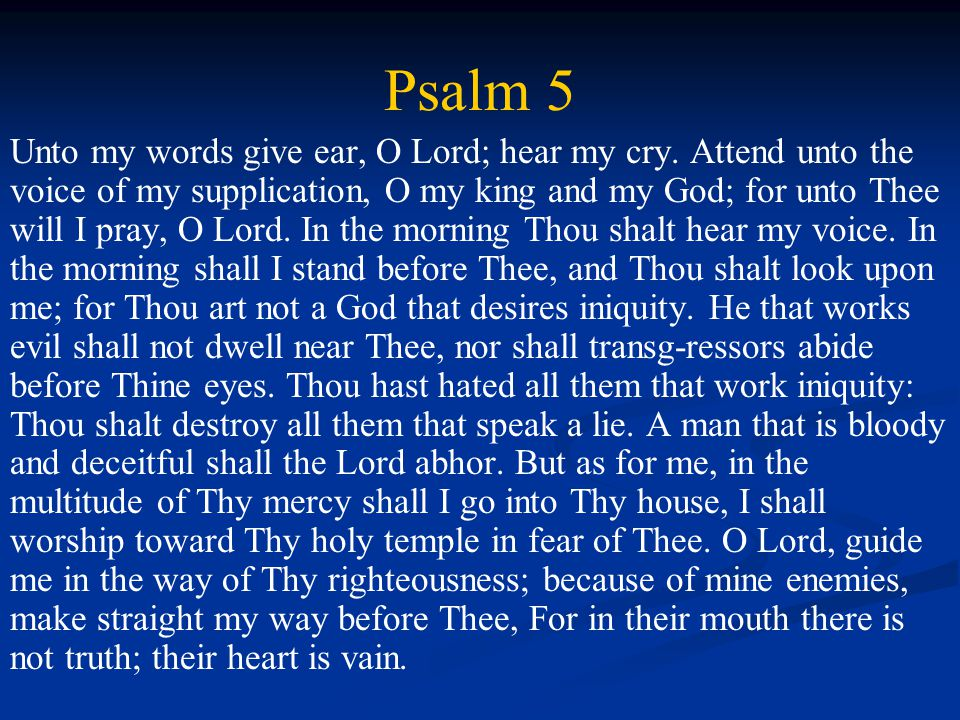 Psalm 5 Unto my words give ear, O Lord; hear my cry.