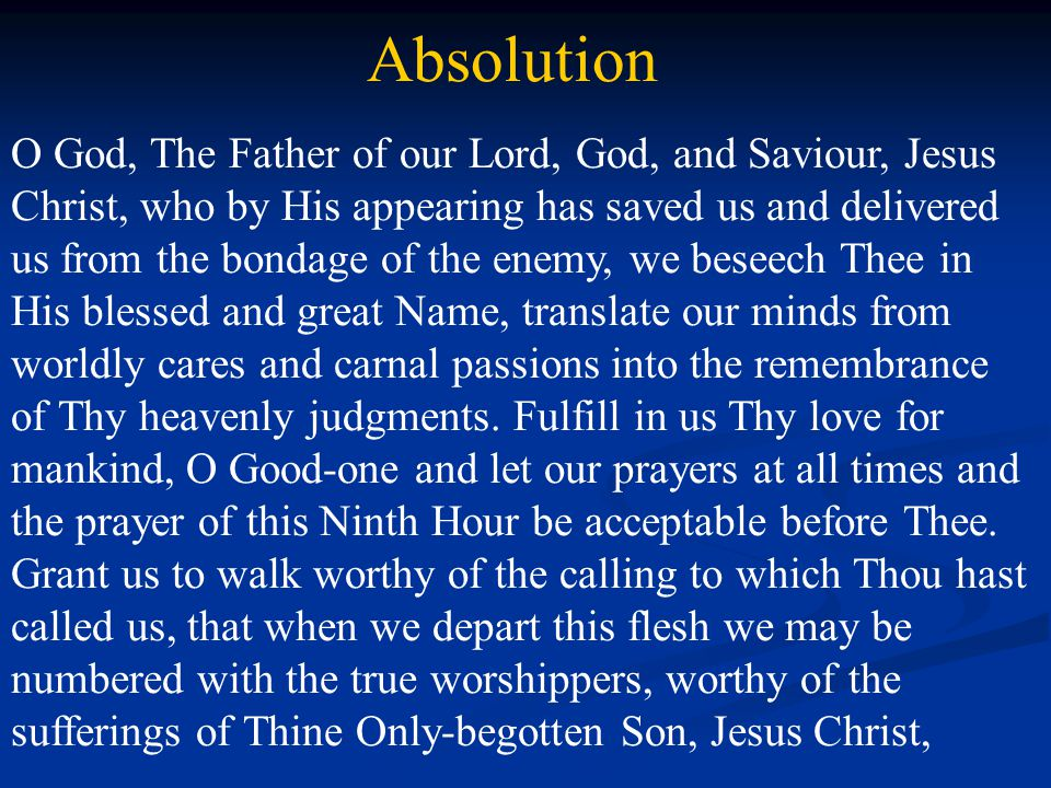 Absolution O God, The Father of our Lord, God, and Saviour, Jesus Christ, who by His appearing has saved us and delivered us from the bondage of the enemy, we beseech Thee in His blessed and great Name, translate our minds from worldly cares and carnal passions into the remembrance of Thy heavenly judgments.