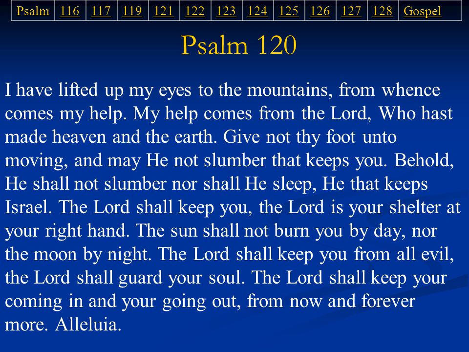 Psalm 120 I have lifted up my eyes to the mountains, from whence comes my help.