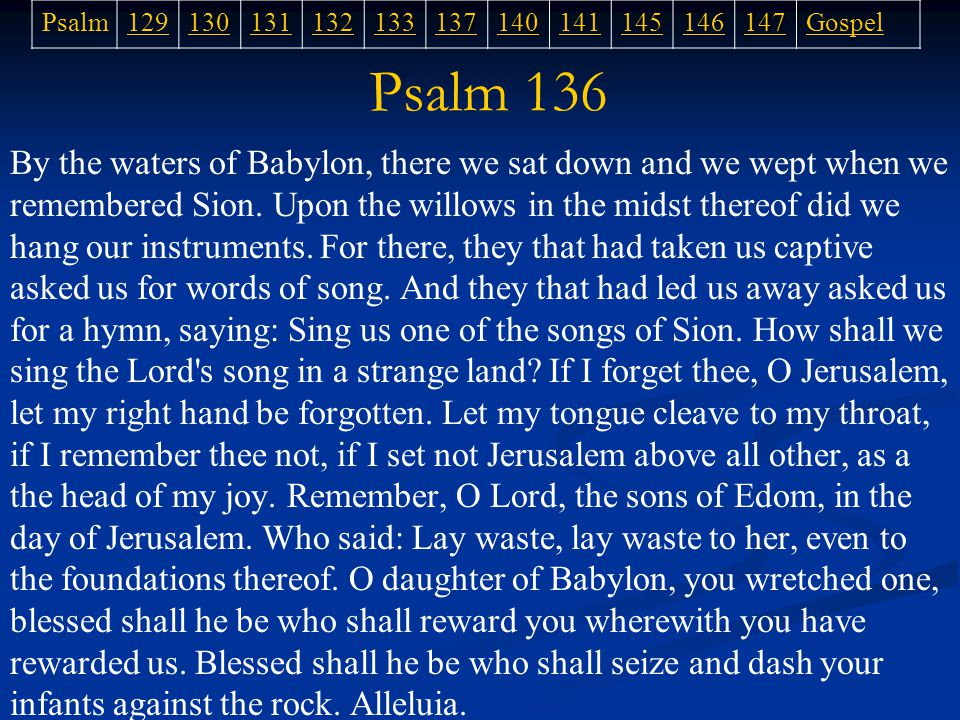 Psalm 136 By the waters of Babylon, there we sat down and we wept when we remembered Sion.