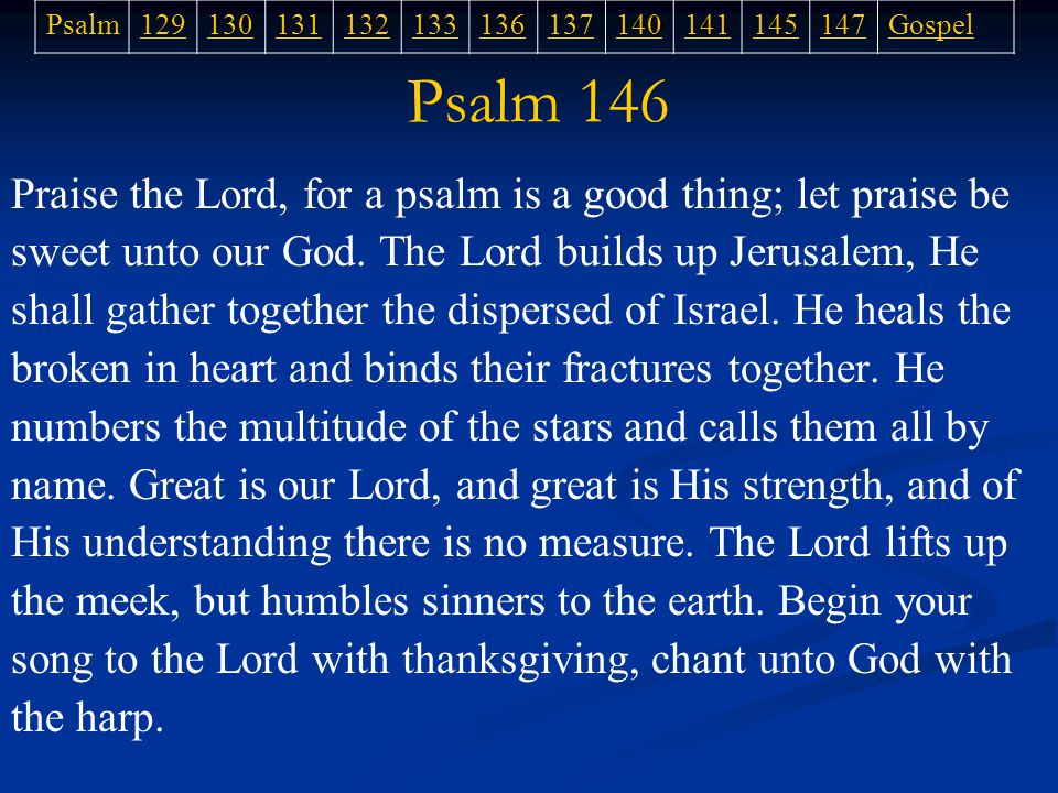 Psalm 146 Praise the Lord, for a psalm is a good thing; let praise be sweet unto our God.