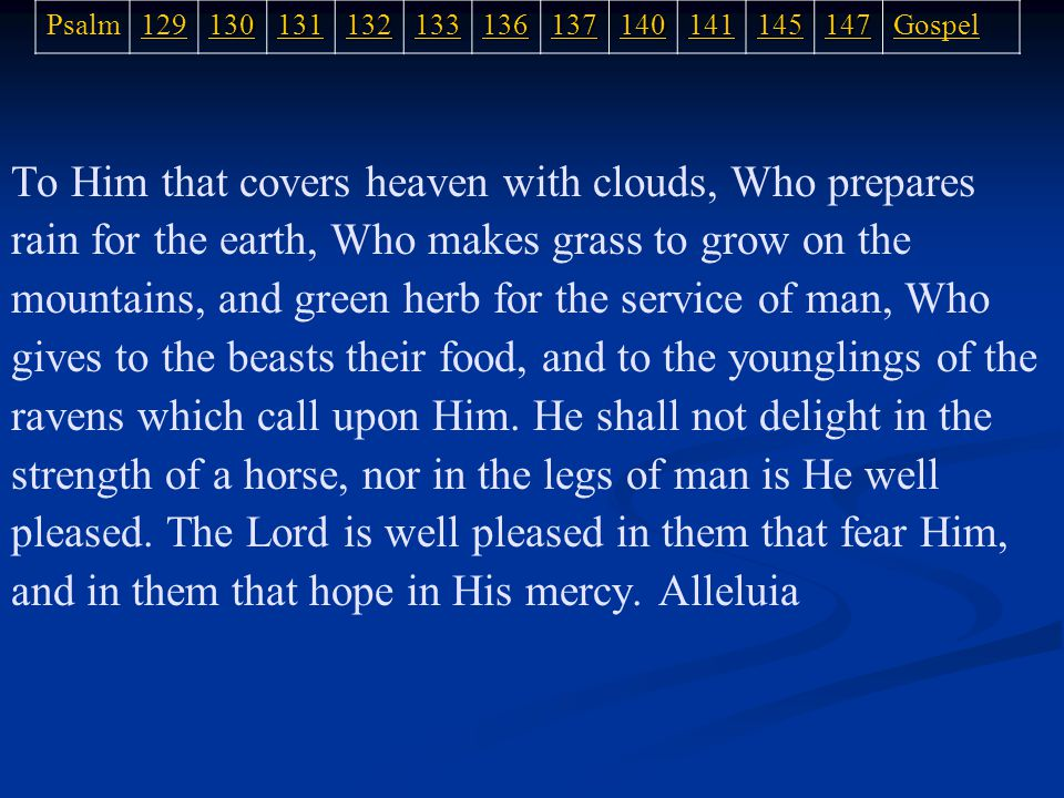 To Him that covers heaven with clouds, Who prepares rain for the earth, Who makes grass to grow on the mountains, and green herb for the service of man, Who gives to the beasts their food, and to the younglings of the ravens which call upon Him.