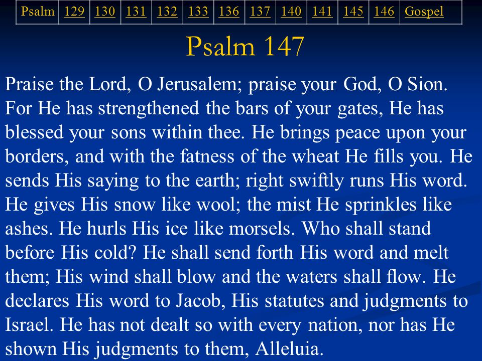 Psalm 147 Praise the Lord, O Jerusalem; praise your God, O Sion.
