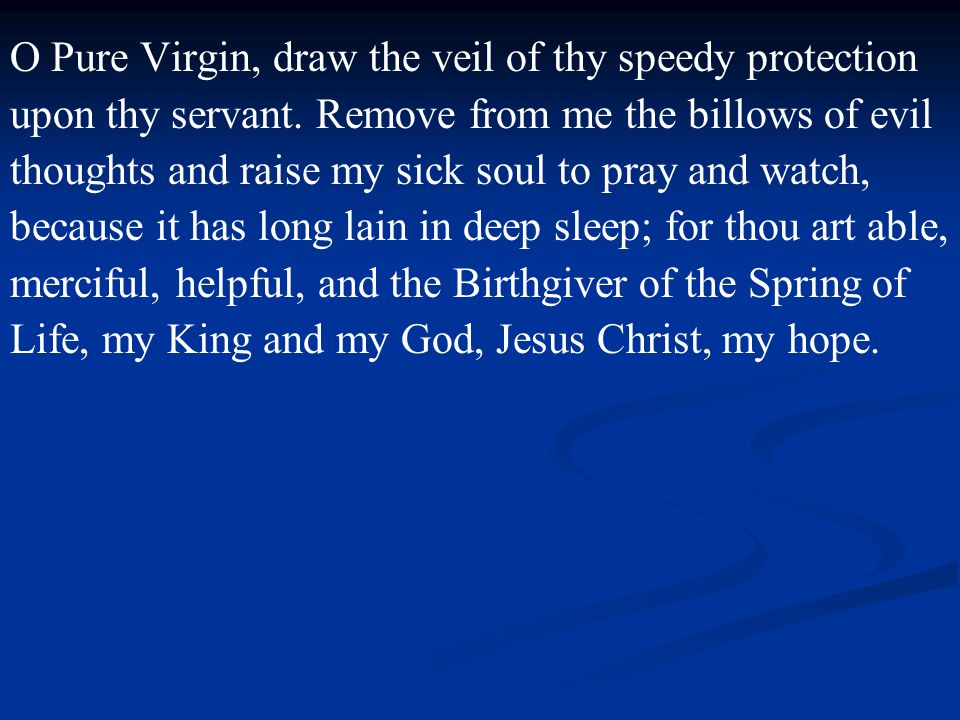 O Pure Virgin, draw the veil of thy speedy protection upon thy servant.