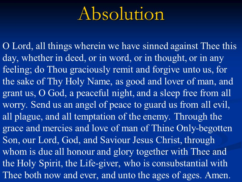 Absolution O Lord, all things wherein we have sinned against Thee this day, whether in deed, or in word, or in thought, or in any feeling; do Thou graciously remit and forgive unto us, for the sake of Thy Holy Name, as good and lover of man, and grant us, O God, a peaceful night, and a sleep free from all worry.