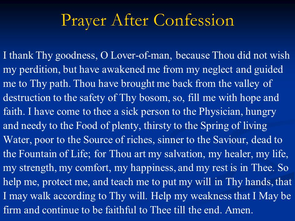 Prayer After Confession I thank Thy goodness, O Lover-of-man, because Thou did not wish my perdition, but have awakened me from my neglect and guided me to Thy path.