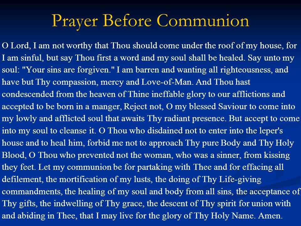 Prayer Before Communion O Lord, I am not worthy that Thou should come under the roof of my house, for I am sinful, but say Thou first a word and my soul shall be healed.
