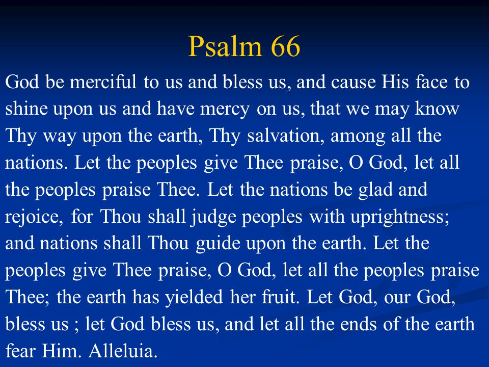 Psalm 66 God be merciful to us and bless us, and cause His face to shine upon us and have mercy on us, that we may know Thy way upon the earth, Thy salvation, among all the nations.