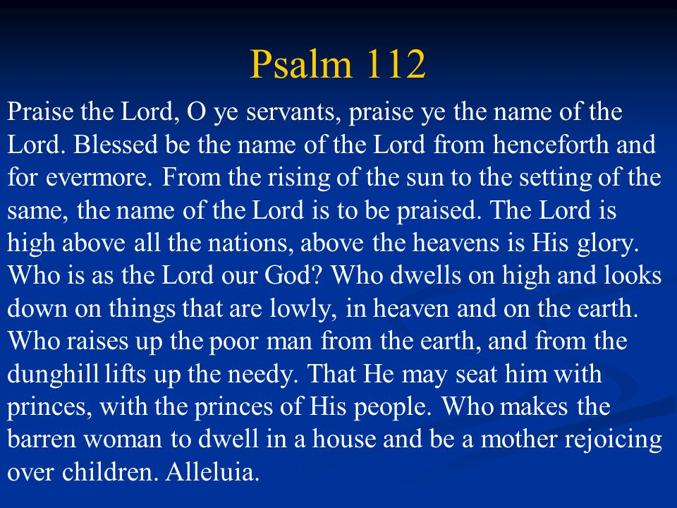 Psalm 112 Praise the Lord, O ye servants, praise ye the name of the Lord.