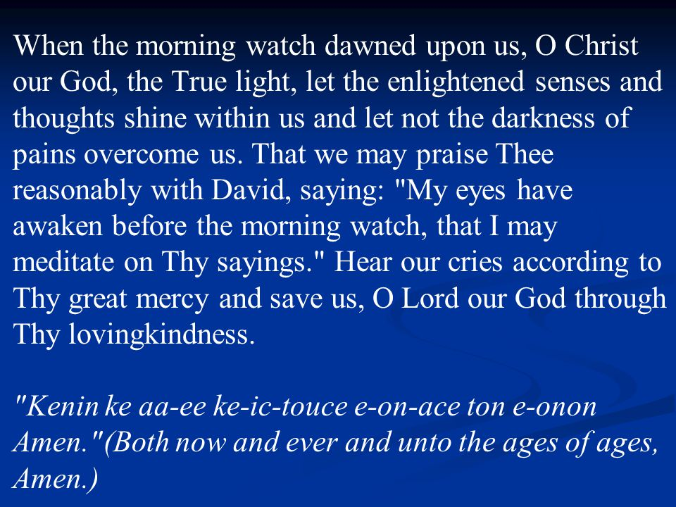 When the morning watch dawned upon us, O Christ our God, the True light, let the enlightened senses and thoughts shine within us and let not the darkness of pains overcome us.