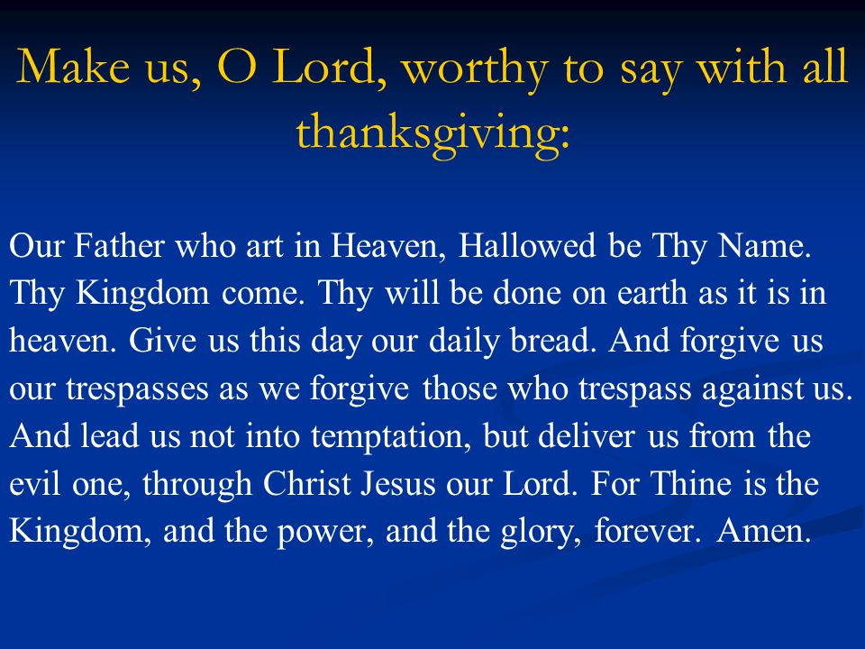 Make us, O Lord, worthy to say with all thanksgiving: Our Father who art in Heaven, Hallowed be Thy Name.