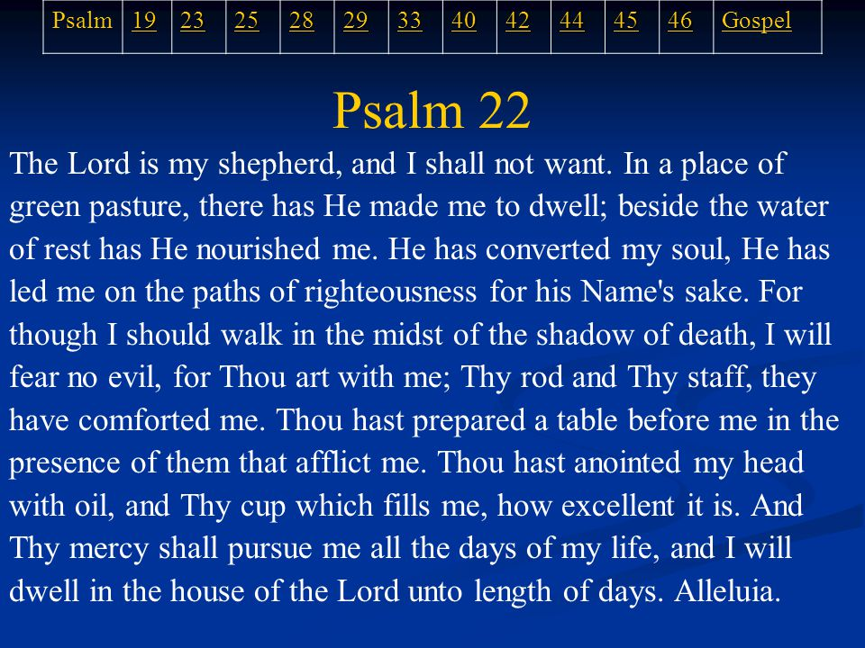 Psalm 22 The Lord is my shepherd, and I shall not want.