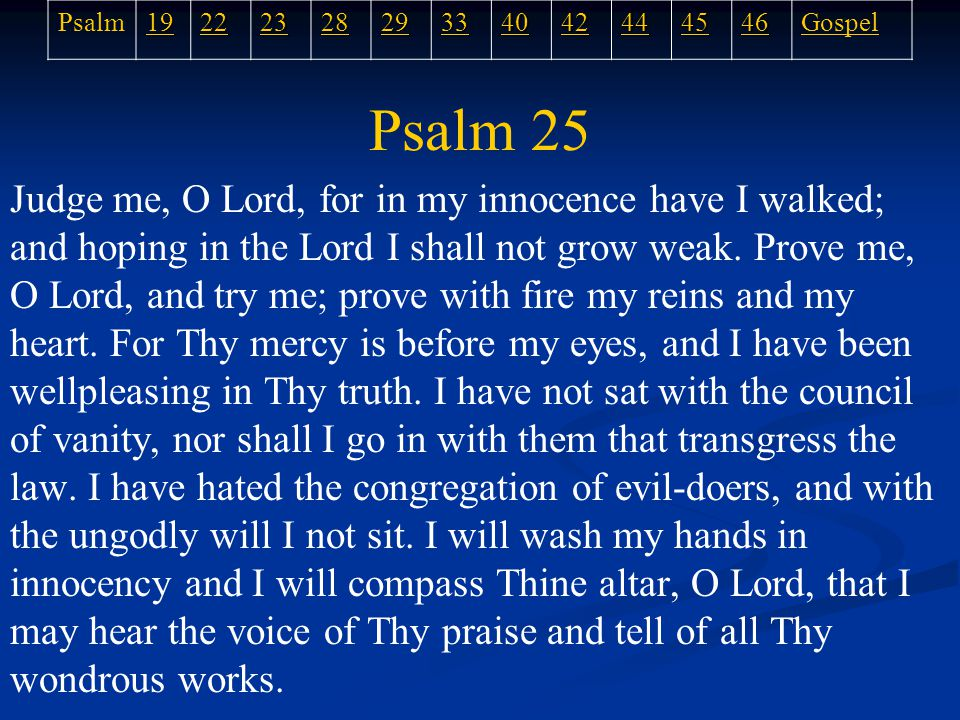 Psalm 25 Judge me, O Lord, for in my innocence have I walked; and hoping in the Lord I shall not grow weak.