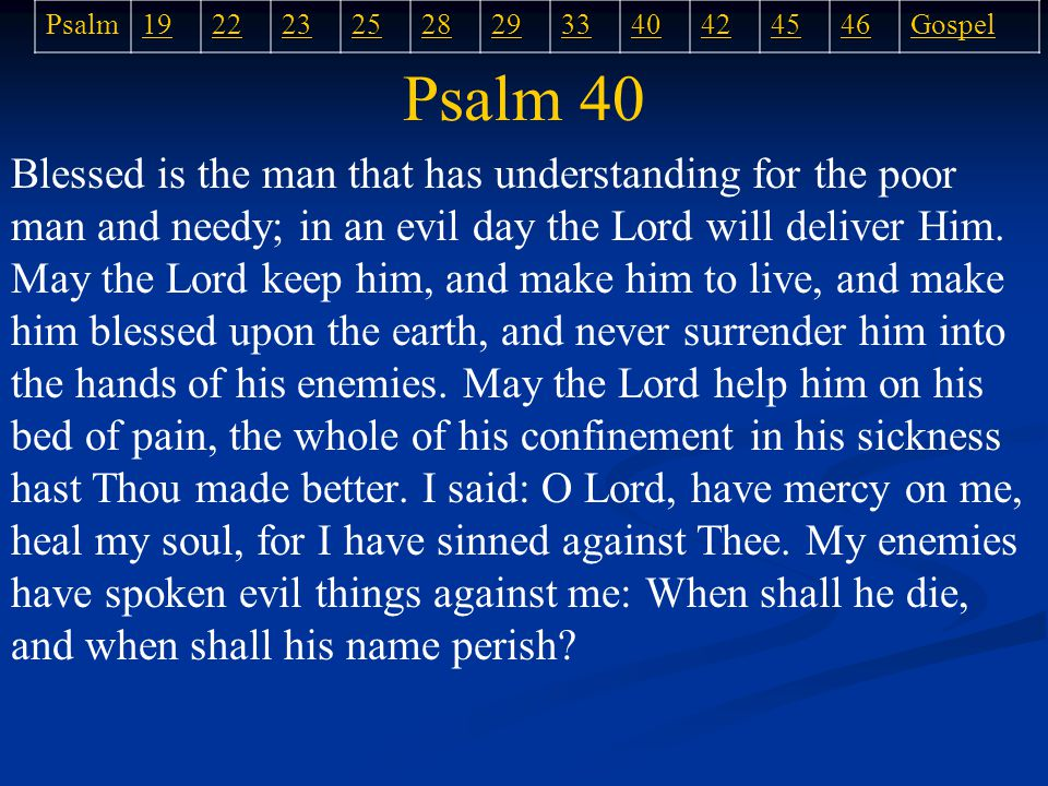 Psalm 40 Blessed is the man that has understanding for the poor man and needy; in an evil day the Lord will deliver Him.