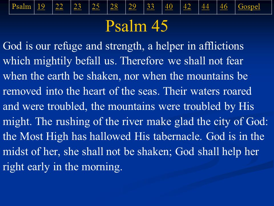 Psalm 45 God is our refuge and strength, a helper in afflictions which mightily befall us.