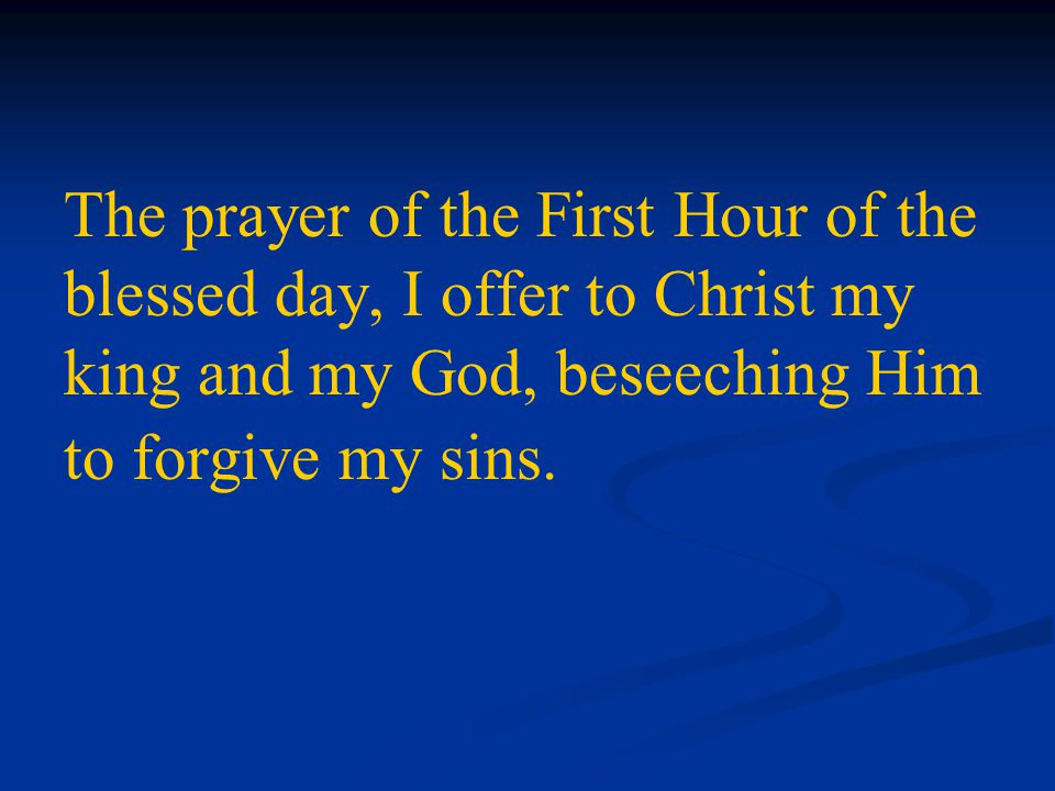 The prayer of the First Hour of the blessed day, I offer to Christ my king and my God, beseeching Him to forgive my sins.