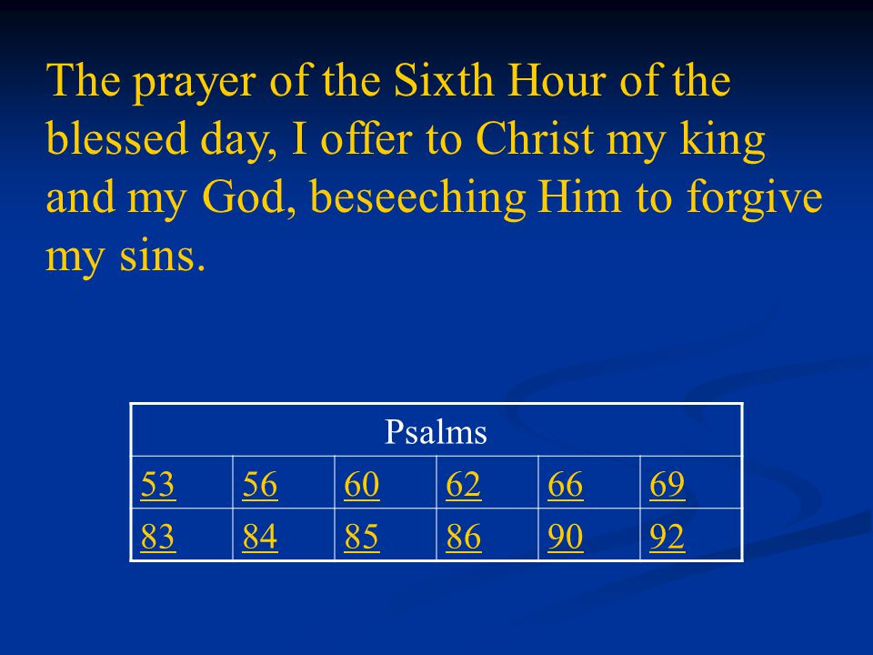 The prayer of the Sixth Hour of the blessed day, I offer to Christ my king and my God, beseeching Him to forgive my sins.