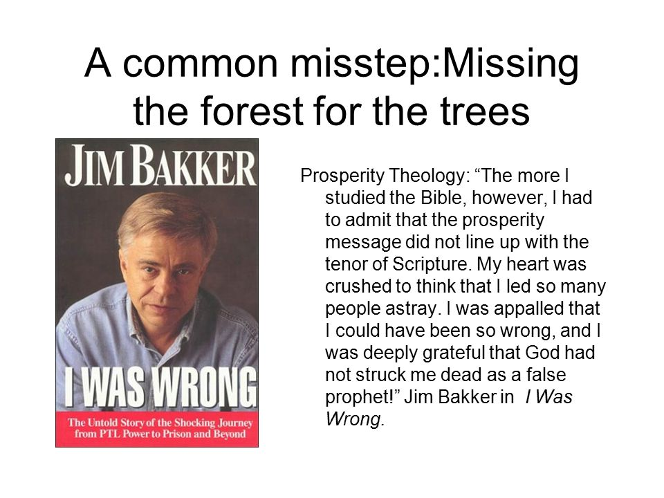 A common misstep:Missing the forest for the trees Prosperity Theology: The more I studied the Bible, however, I had to admit that the prosperity message did not line up with the tenor of Scripture.