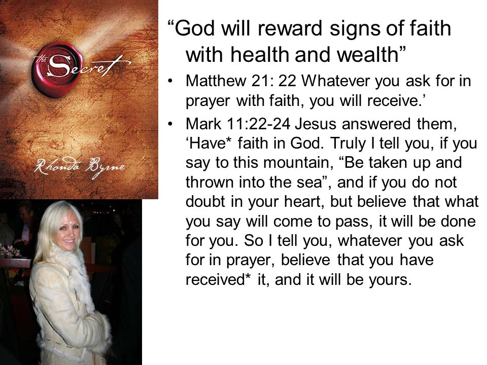 God will reward signs of faith with health and wealth Matthew 21: 22 Whatever you ask for in prayer with faith, you will receive.' Mark 11:22-24 Jesus answered them, 'Have* faith in God.