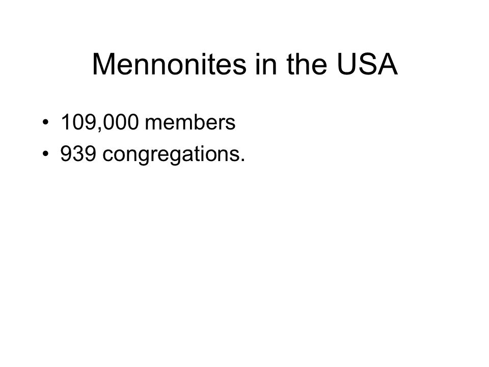 Mennonites in the USA 109,000 members 939 congregations.